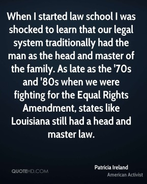 Patricia Ireland - When I started law school I was shocked to learn that our legal system traditionally had the man as the head and master of the family. As late as the '70s and '80s when we were fighting for the Equal Rights Amendment, states like Louisiana still had a head and master law.