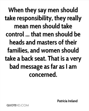 Patricia Ireland  - When they say men should take responsibility, they really mean men should take control ... that men should be heads and masters of their families, and women should take a back seat. That is a very bad message as far as I am concerned.