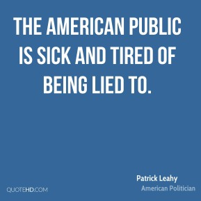 Patrick Leahy - The American public is sick and tired of being lied to.