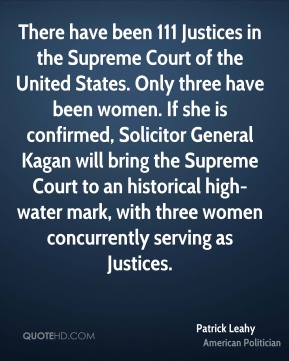 Patrick Leahy - There have been 111 Justices in the Supreme Court of the United States. Only three have been women. If she is confirmed, Solicitor General Kagan will bring the Supreme Court to an historical high-water mark, with three women concurrently serving as Justices.