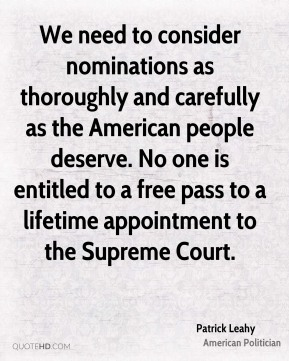 Patrick Leahy - We need to consider nominations as thoroughly and carefully as the American people deserve. No one is entitled to a free pass to a lifetime appointment to the Supreme Court.