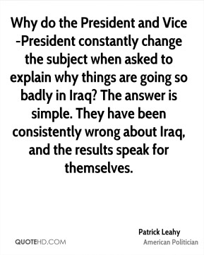 Why do the President and Vice-President constantly change the subject when asked to explain why things are going so badly in Iraq? The answer is simple. They have been consistently wrong about Iraq, and the results speak for themselves.