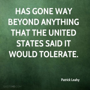 Patrick Leahy  - has gone way beyond anything that the United States said it would tolerate.