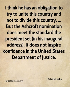 Patrick Leahy  - I think he has an obligation to try to unite this country and not to divide this country, ... But the Ashcroft nomination does meet the standard the president set (in his inaugural address). It does not inspire confidence in the United States Department of Justice.