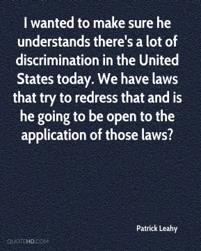 Patrick Leahy  - I wanted to make sure he understands there's a lot of discrimination in the United States today. We have laws that try to redress that and is he going to be open to the application of those laws?