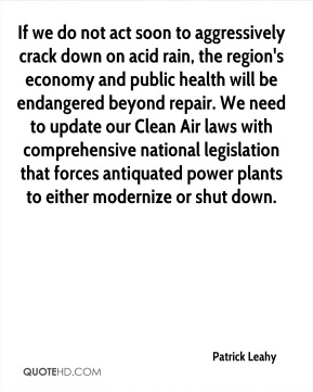 Patrick Leahy  - If we do not act soon to aggressively crack down on acid rain, the region's economy and public health will be endangered beyond repair. We need to update our Clean Air laws with comprehensive national legislation that forces antiquated power plants to either modernize or shut down.