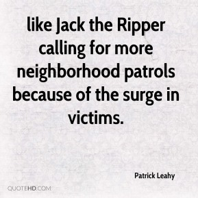 Patrick Leahy  - like Jack the Ripper calling for more neighborhood patrols because of the surge in victims.