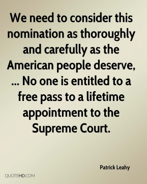 Patrick Leahy  - We need to consider this nomination as thoroughly and carefully as the American people deserve, ... No one is entitled to a free pass to a lifetime appointment to the Supreme Court.