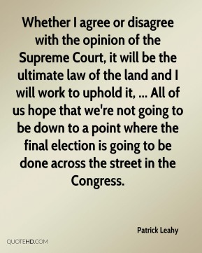 Patrick Leahy  - Whether I agree or disagree with the opinion of the Supreme Court, it will be the ultimate law of the land and I will work to uphold it, ... All of us hope that we're not going to be down to a point where the final election is going to be done across the street in the Congress.