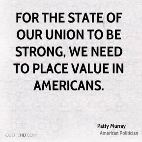 Patty Murray - For the state of our union to be strong, we need to place value in Americans.