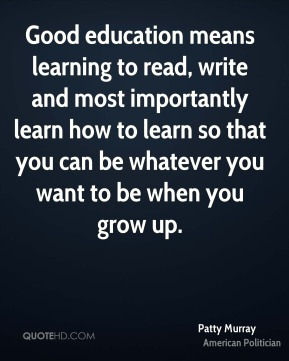 Good education means learning to read, write and most importantly learn how to learn so that you can be whatever you want to be when you grow up.