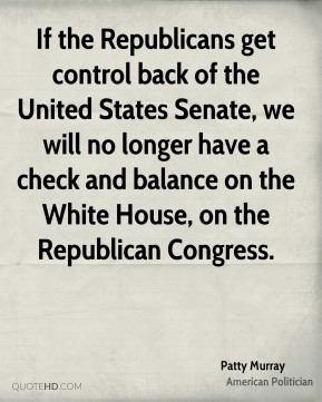 Patty Murray - If the Republicans get control back of the United States Senate, we will no longer have a check and balance on the White House, on the Republican Congress.