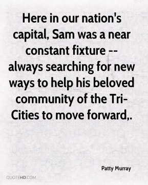 Here in our nation's capital, Sam was a near constant fixture -- always searching for new ways to help his beloved community of the Tri-Cities to move forward.