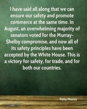 I have said all along that we can ensure our safety and promote commerce at the same time. In August, an overwhelming majority of senators voted for the Murray-Shelby compromise, and now all of its safety principles have been accepted by the White House. This is a victory for safety, for trade, and for both our countries.