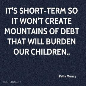 It's short-term so it won't create mountains of debt that will burden our children.
