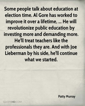 Some people talk about education at election time. Al Gore has worked to improve it over a lifetime, ... He will revolutionize public education by investing more and demanding more. He'll treat teachers like the professionals they are. And with Joe Lieberman by his side, he'll continue what we started.