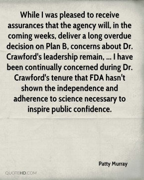 While I was pleased to receive assurances that the agency will, in the coming weeks, deliver a long overdue decision on Plan B, concerns about Dr. Crawford's leadership remain, ... I have been continually concerned during Dr. Crawford's tenure that FDA hasn't shown the independence and adherence to science necessary to inspire public confidence.