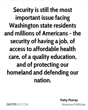 Patty Murray - Security is still the most important issue facing Washington state residents and millions of Americans - the security of having a job, of access to affordable health care, of a quality education, and of protecting our homeland and defending our nation.