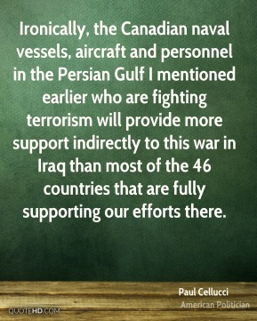 Paul Cellucci - Ironically, the Canadian naval vessels, aircraft and personnel in the Persian Gulf I mentioned earlier who are fighting terrorism will provide more support indirectly to this war in Iraq than most of the 46 countries that are fully supporting our efforts there.