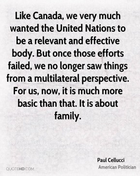 Paul Cellucci - Like Canada, we very much wanted the United Nations to be a relevant and effective body. But once those efforts failed, we no longer saw things from a multilateral perspective. For us, now, it is much more basic than that. It is about family.
