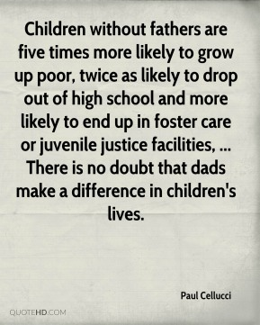 Paul Cellucci  - Children without fathers are five times more likely to grow up poor, twice as likely to drop out of high school and more likely to end up in foster care or juvenile justice facilities, ... There is no doubt that dads make a difference in children's lives.