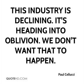This industry is declining. It's heading into oblivion. We don't want that to happen.