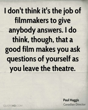 I don't think it's the job of filmmakers to give anybody answers. I do think, though, that a good film makes you ask questions of yourself as you leave the theatre.