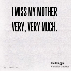 Paul Haggis - I miss my mother very, very much.