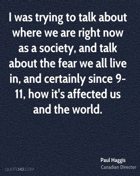 I was trying to talk about where we are right now as a society, and talk about the fear we all live in, and certainly since 9-11, how it's affected us and the world.