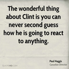 The wonderful thing about Clint is you can never second guess how he is going to react to anything.