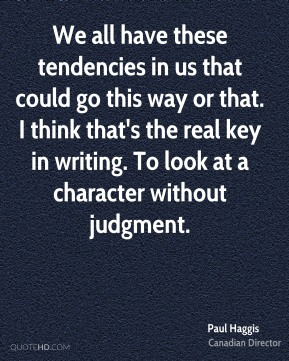 We all have these tendencies in us that could go this way or that. I think that's the real key in writing. To look at a character without judgment.