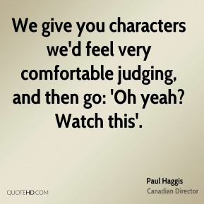 Paul Haggis - We give you characters we'd feel very comfortable judging, and then go: 'Oh yeah? Watch this'.