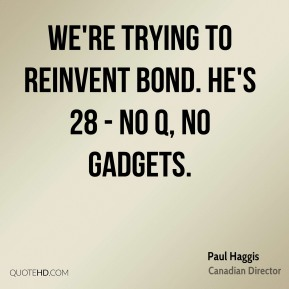 Paul Haggis - We're trying to reinvent Bond. He's 28 - no Q, no gadgets.