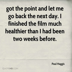 got the point and let me go back the next day. I finished the film much healthier than I had been two weeks before.