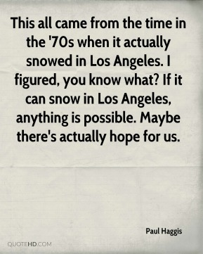 Paul Haggis  - This all came from the time in the '70s when it actually snowed in Los Angeles. I figured, you know what? If it can snow in Los Angeles, anything is possible. Maybe there's actually hope for us.