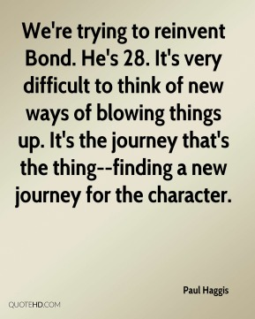We're trying to reinvent Bond. He's 28. It's very difficult to think of new ways of blowing things up. It's the journey that's the thing--finding a new journey for the character.
