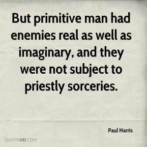 Paul Harris - But primitive man had enemies real as well as imaginary, and they were not subject to priestly sorceries.