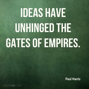 Paul Harris - Ideas have unhinged the gates of empires.
