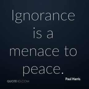 Paul Harris - Ignorance is a menace to peace.