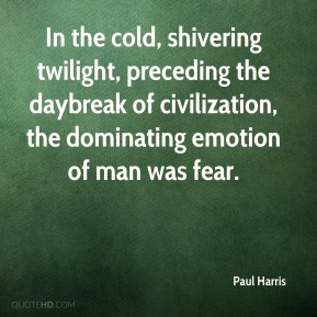 Paul Harris - In the cold, shivering twilight, preceding the daybreak of civilization, the dominating emotion of man was fear.