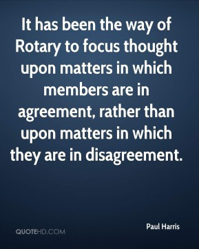 It has been the way of Rotary to focus thought upon matters in which members are in agreement, rather than upon matters in which they are in disagreement.