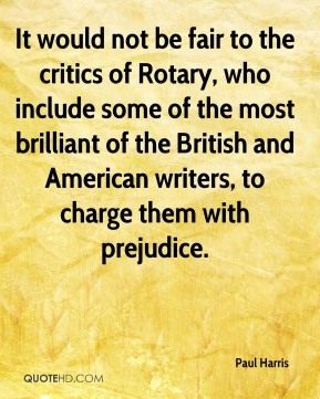 Paul Harris - It would not be fair to the critics of Rotary, who include some of the most brilliant of the British and American writers, to charge them with prejudice.