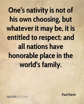 One's nativity is not of his own choosing, but whatever it may be, it is entitled to respect; and all nations have honorable place in the world's family.
