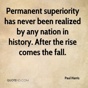 Paul Harris - Permanent superiority has never been realized by any nation in history. After the rise comes the fall.