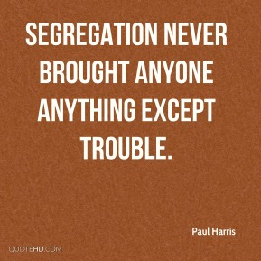 Paul Harris - Segregation never brought anyone anything except trouble.