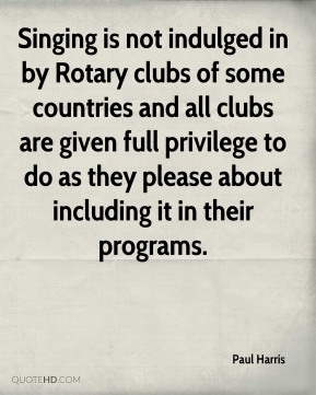 Singing is not indulged in by Rotary clubs of some countries and all clubs are given full privilege to do as they please about including it in their programs.