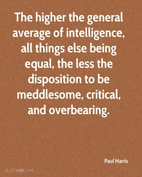 Paul Harris - The higher the general average of intelligence, all things else being equal, the less the disposition to be meddlesome, critical, and overbearing.