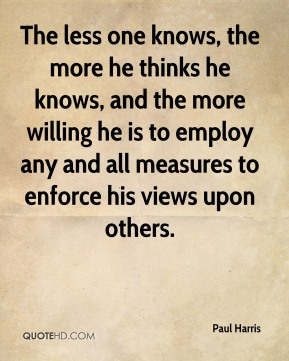 The less one knows, the more he thinks he knows, and the more willing he is to employ any and all measures to enforce his views upon others.