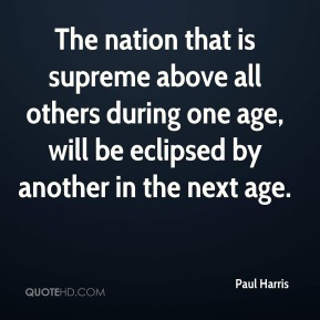Paul Harris - The nation that is supreme above all others during one age, will be eclipsed by another in the next age.
