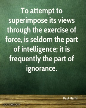 To attempt to superimpose its views through the exercise of force, is seldom the part of intelligence; it is frequently the part of ignorance.